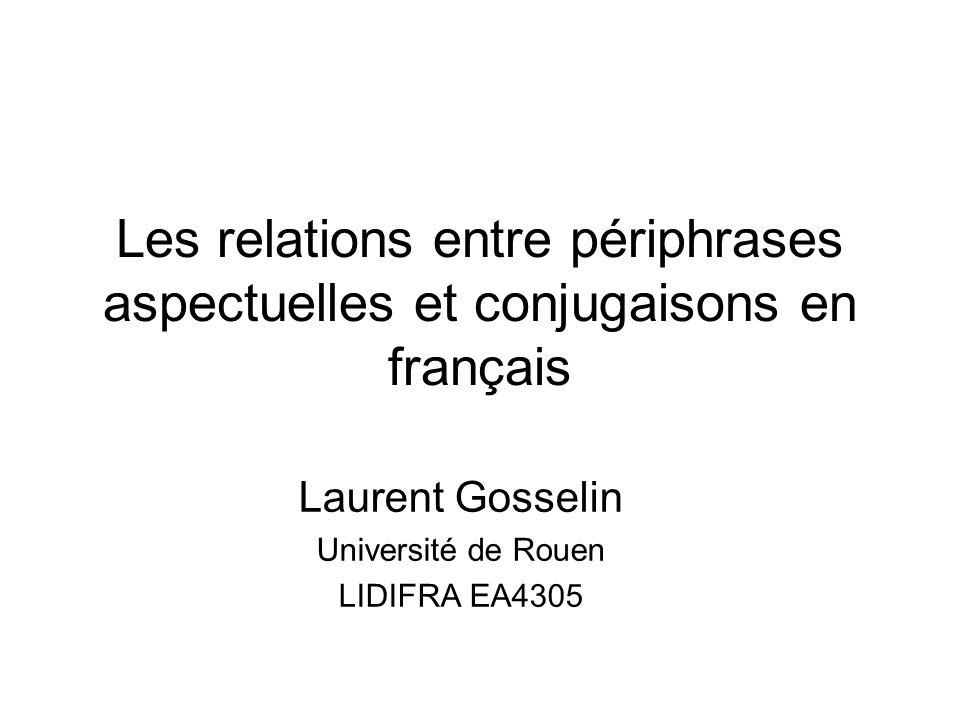 Les relations entre périphrases aspectuelles et conjugaisons en français Laurent Gosselin Université de Rouen LIDIFRA EA4305
