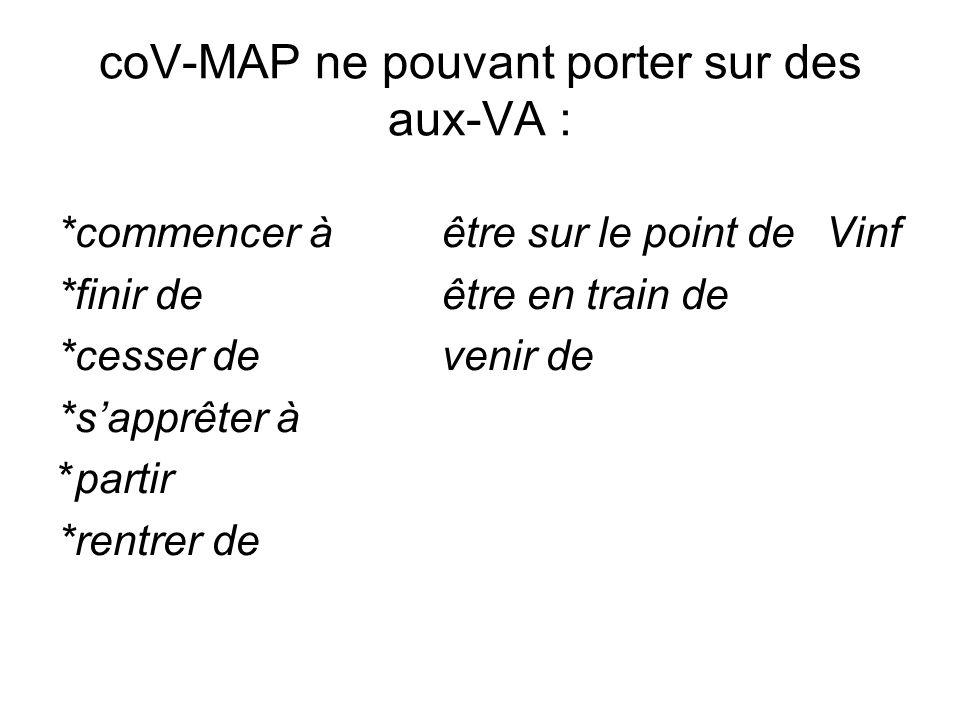 coV-MAP ne pouvant porter sur des aux-VA : *commencer àêtre sur le point deVinf *finir deêtre en train de *cesser devenir de *sapprêter à *partir *ren