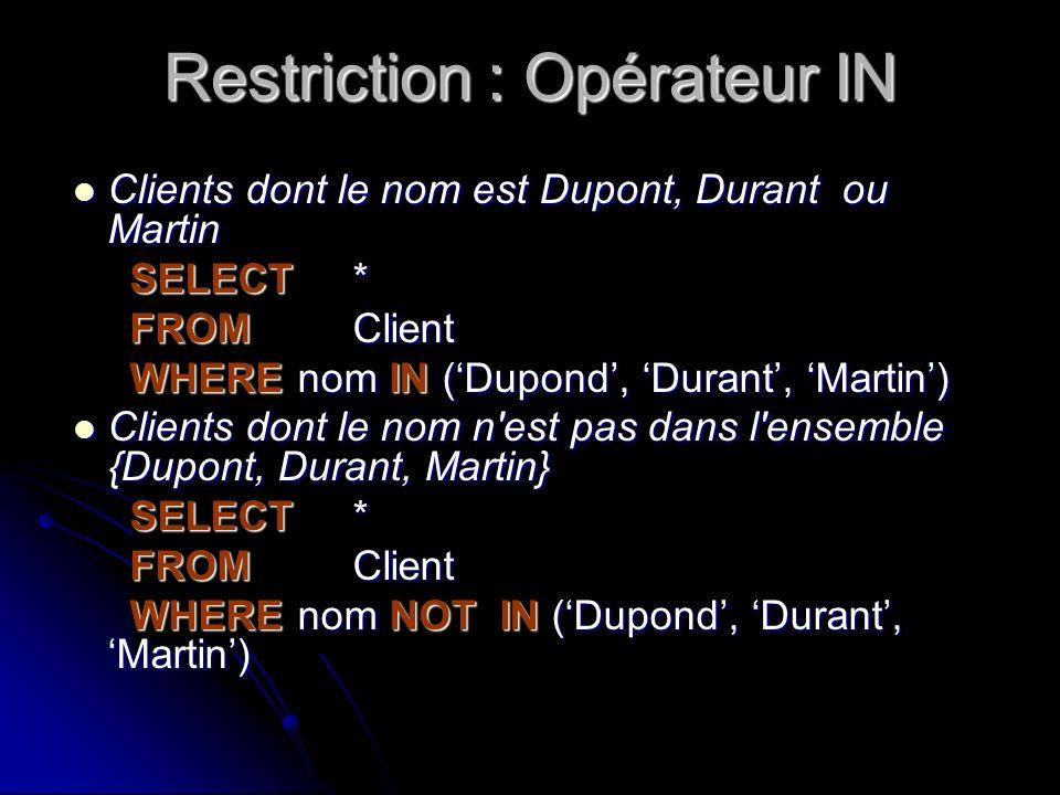 Restriction : Opérateur IN Clients dont le nom est Dupont, Durant ou Martin Clients dont le nom est Dupont, Durant ou Martin SELECT * FROM Client WHER