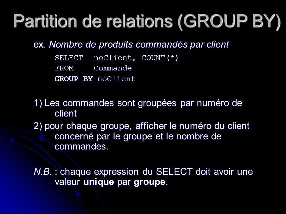 Partition de relations (GROUP BY) ex. Nombre de produits commandés par client SELECT noClient, COUNT(*) FROM Commande GROUP BY noClient 1) Les command
