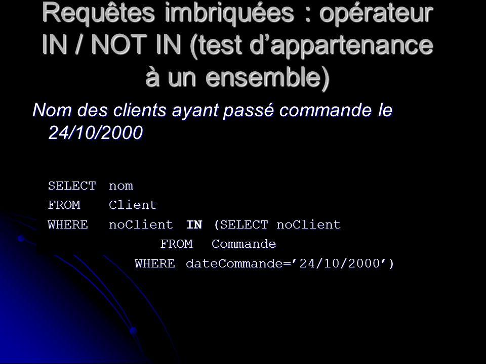Requêtes imbriquées : opérateur IN / NOT IN (test dappartenance à un ensemble) Nom des clients ayant passé commande le 24/10/2000 SELECTnom FROMClient
