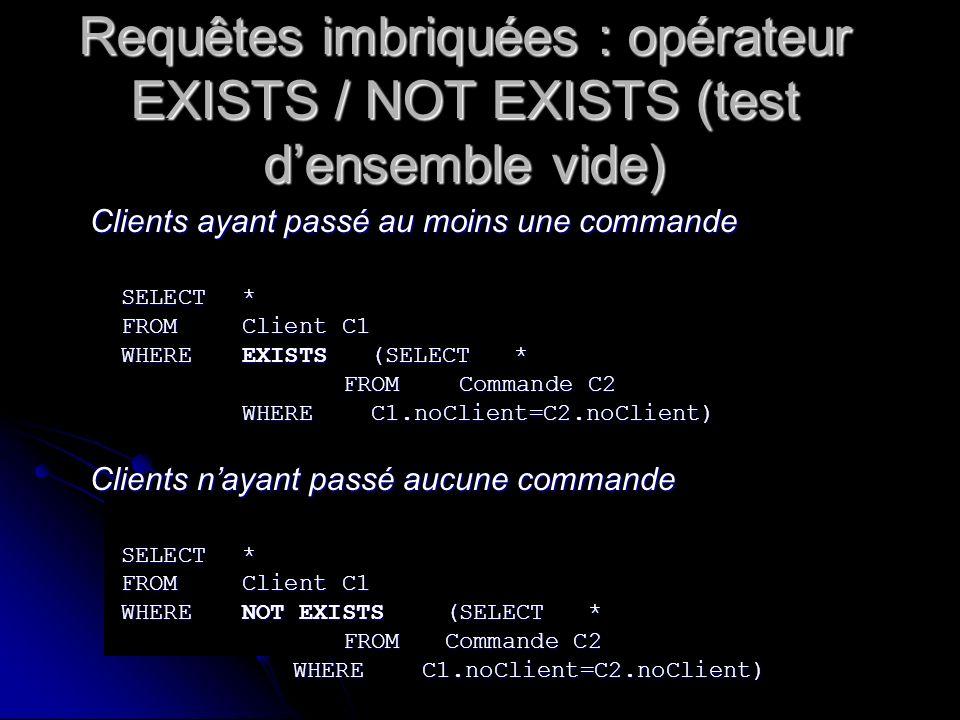 Requêtes imbriquées : opérateur EXISTS / NOT EXISTS (test densemble vide) Clients ayant passé au moins une commande SELECT* FROMClient C1 WHEREEXISTS