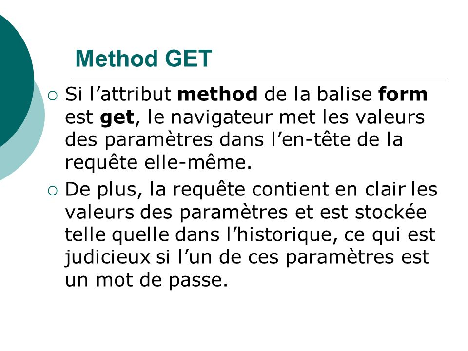 Method GET Si lattribut method de la balise form est get, le navigateur met les valeurs des paramètres dans len-tête de la requête elle-même.