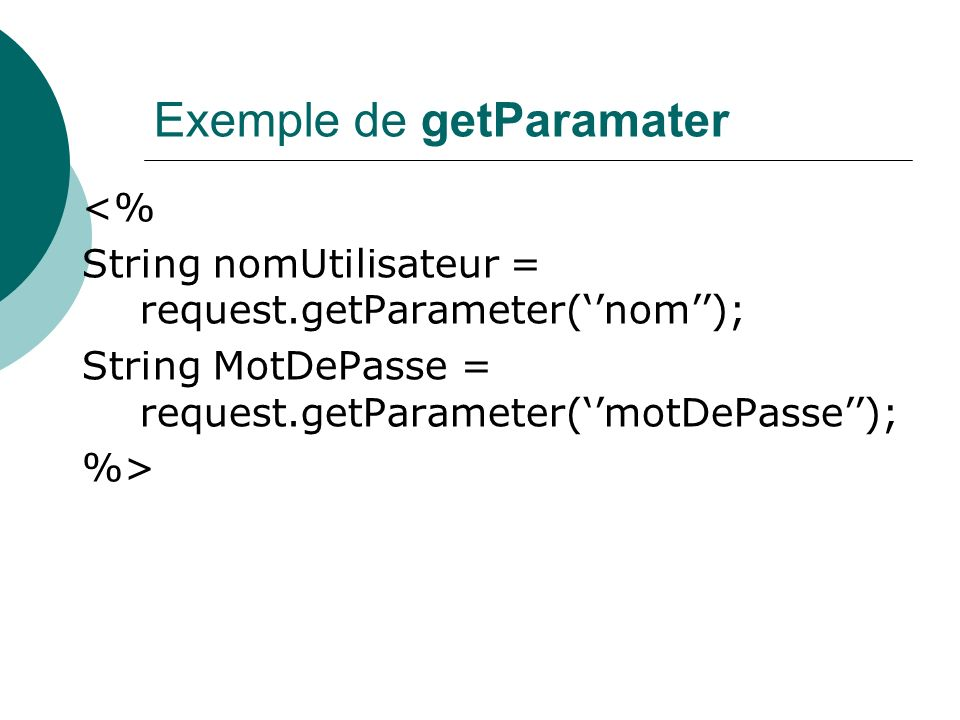 Exemple de getParamater <% String nomUtilisateur = request.getParameter(nom); String MotDePasse = request.getParameter(motDePasse); %>