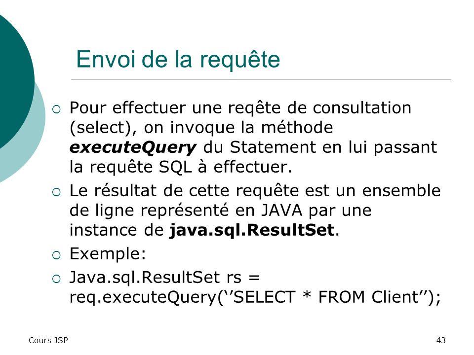 Cours JSP43 Envoi de la requête Pour effectuer une reqête de consultation (select), on invoque la méthode executeQuery du Statement en lui passant la