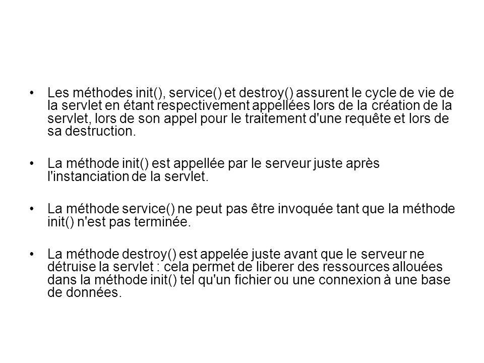 Les méthodes init(), service() et destroy() assurent le cycle de vie de la servlet en étant respectivement appellées lors de la création de la servlet