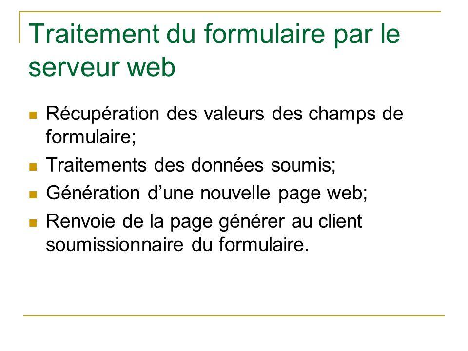 Traitement du formulaire par le serveur web Récupération des valeurs des champs de formulaire; Traitements des données soumis; Génération dune nouvell