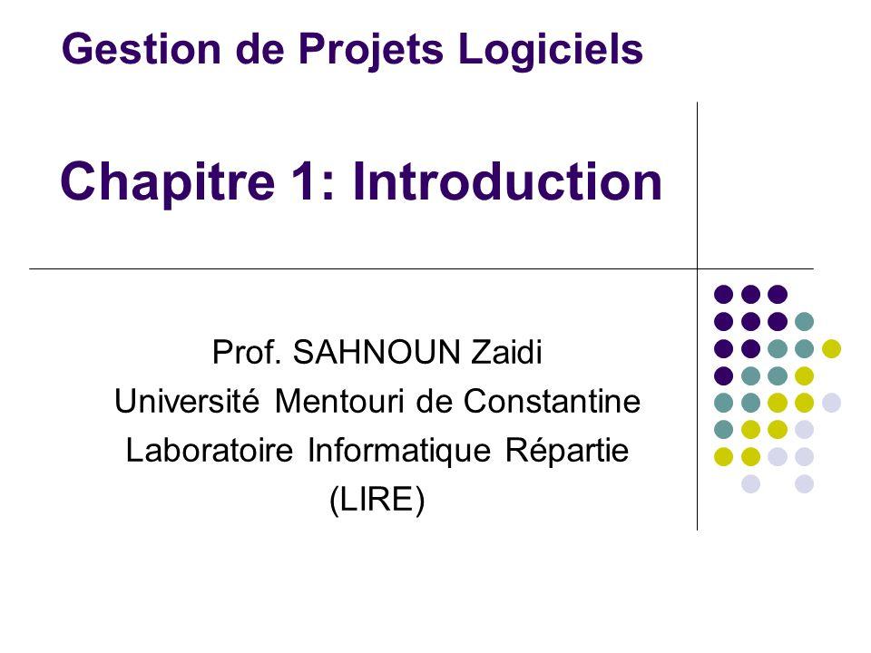 Gestion de Projets Logiciels Chapitre 1: Introduction Prof. SAHNOUN Zaidi Université Mentouri de Constantine Laboratoire Informatique Répartie (LIRE)