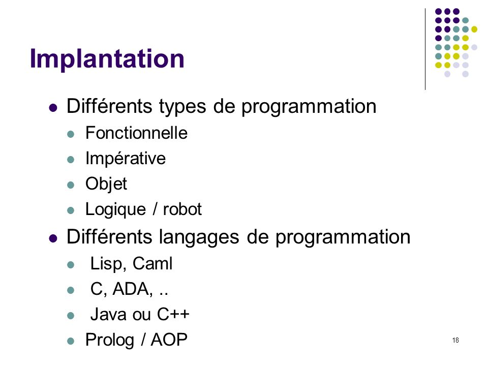 18 Implantation Différents types de programmation Fonctionnelle Impérative Objet Logique / robot Différents langages de programmation Lisp, Caml C, AD