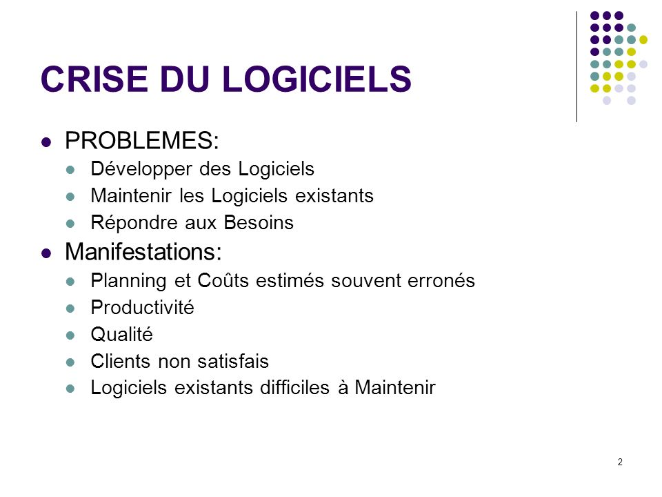 2 CRISE DU LOGICIELS PROBLEMES: Développer des Logiciels Maintenir les Logiciels existants Répondre aux Besoins Manifestations: Planning et Coûts esti