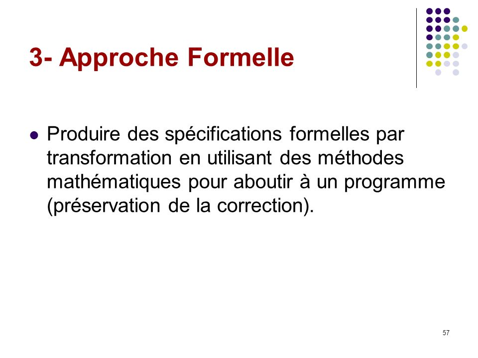 57 3- Approche Formelle Produire des spécifications formelles par transformation en utilisant des méthodes mathématiques pour aboutir à un programme (