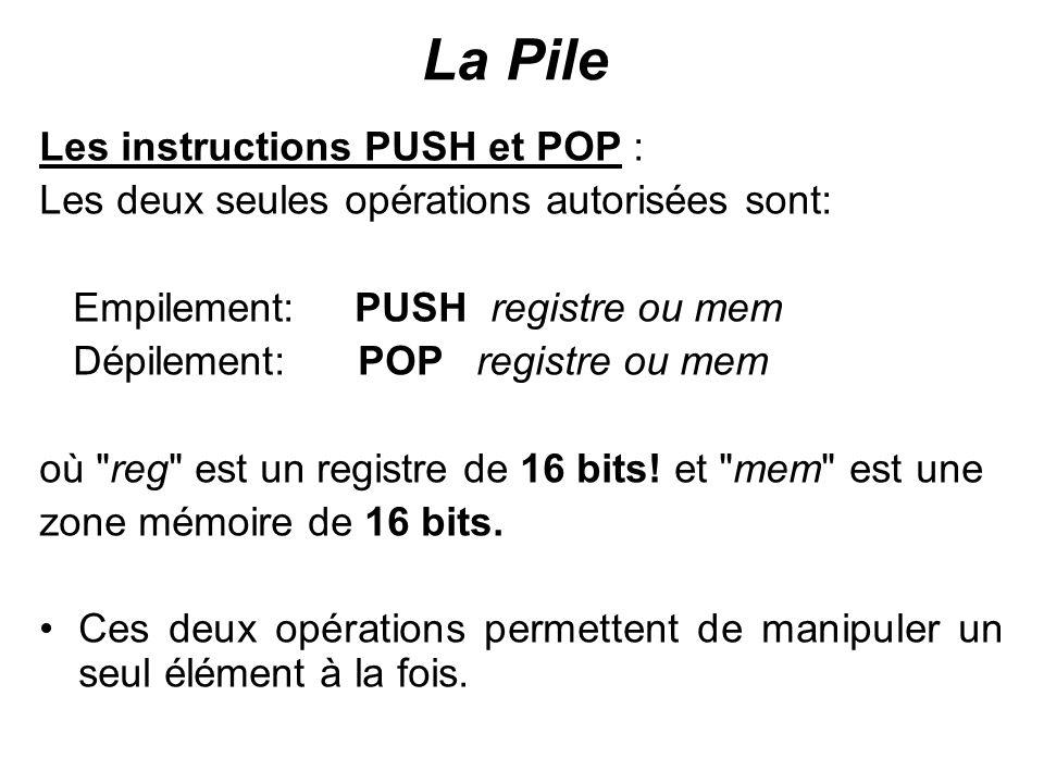 La Pile Les instructions PUSH et POP : Les deux seules opérations autorisées sont: Empilement: PUSH registre ou mem Dépilement: POP registre ou mem où