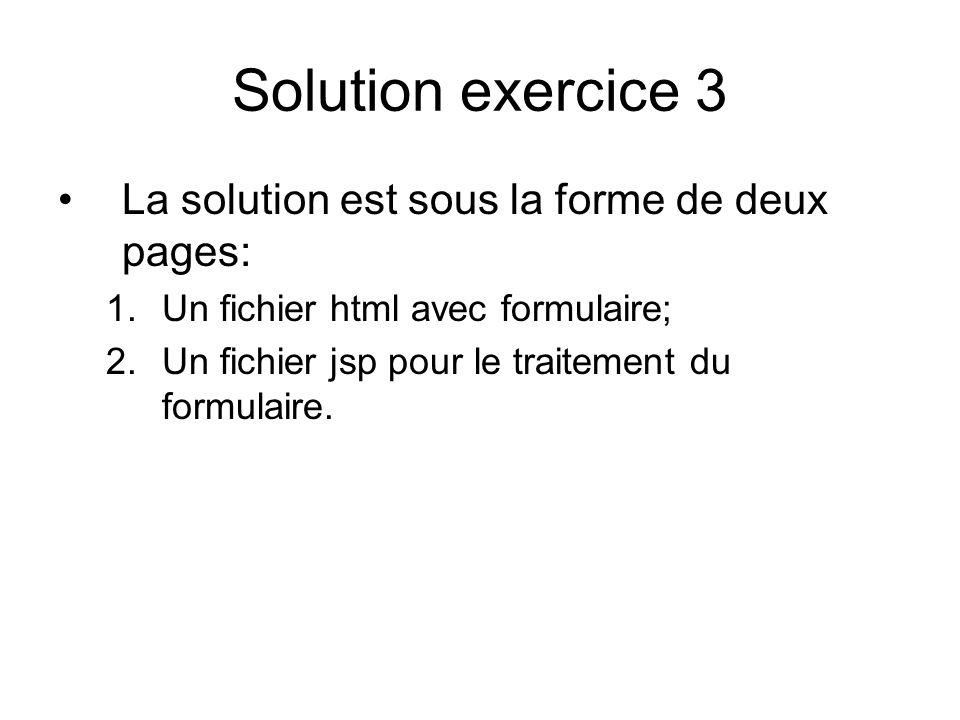 Solution exercice 3 La solution est sous la forme de deux pages: 1.Un fichier html avec formulaire; 2.Un fichier jsp pour le traitement du formulaire.