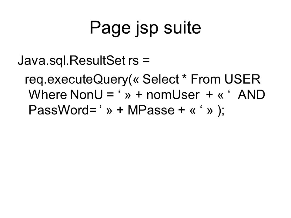 Page jsp suite Java.sql.ResultSet rs = req.executeQuery(« Select * From USER Where NonU = » + nomUser + « AND PassWord= » + MPasse + « » );