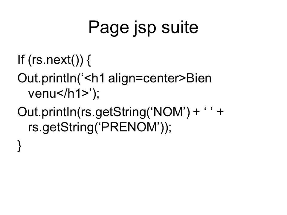 Page jsp suite If (rs.next()) { Out.println( Bien venu ); Out.println(rs.getString(NOM) + + rs.getString(PRENOM)); }