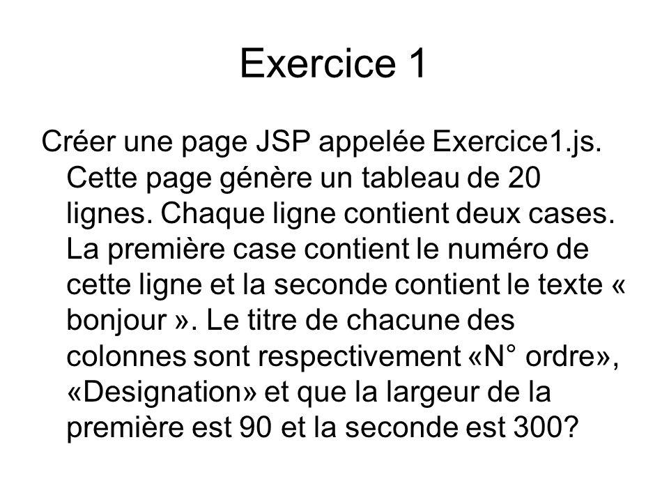 Exercice 1 Créer une page JSP appelée Exercice1.js. Cette page génère un tableau de 20 lignes. Chaque ligne contient deux cases. La première case cont