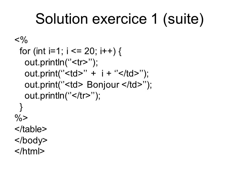 Solution exercice 1 (suite) <% for (int i=1; i <= 20; i++) { out.println( ); out.print( + i + ); out.print( Bonjour ); out.println( ); } %>