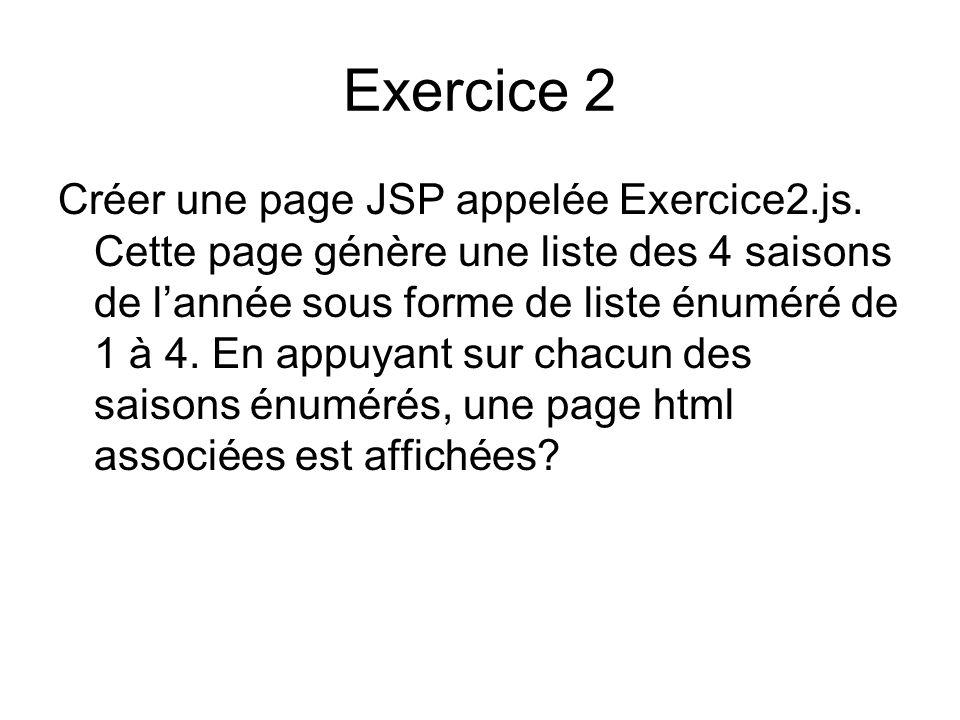 Exercice 2 Créer une page JSP appelée Exercice2.js. Cette page génère une liste des 4 saisons de lannée sous forme de liste énuméré de 1 à 4. En appuy
