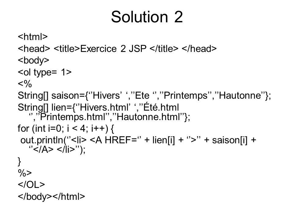 Solution 2 Exercice 2 JSP <% String[] saison={Hivers,Ete,Printemps,Hautonne}; String[] lien={Hivers.html,Été.html,Printemps.html,Hautonne.html}; for (