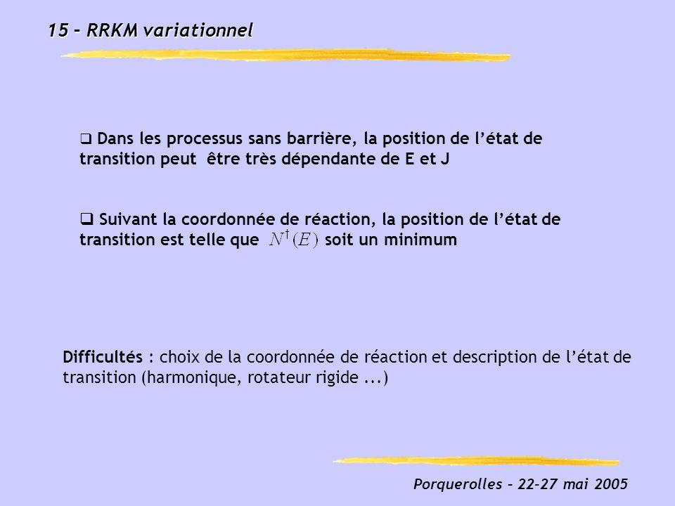Porquerolles – 22-27 mai 2005 15 – RRKM variationnel Dans les processus sans barrière, la position de létat de transition peut être très dépendante de