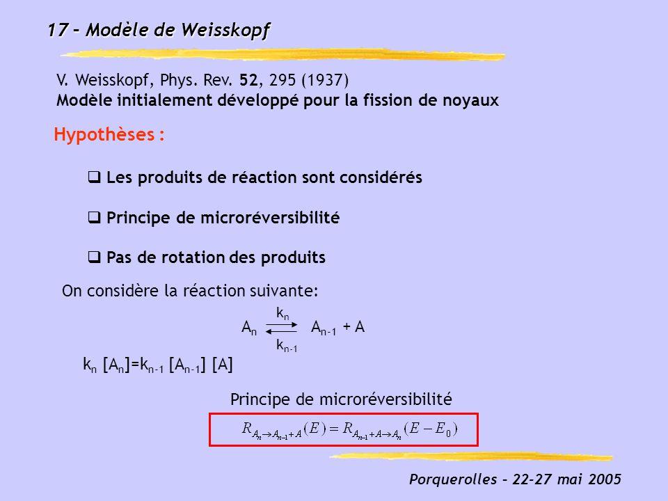 Porquerolles – 22-27 mai 2005 17 – Modèle de Weisskopf V. Weisskopf, Phys. Rev. 52, 295 (1937) Modèle initialement développé pour la fission de noyaux