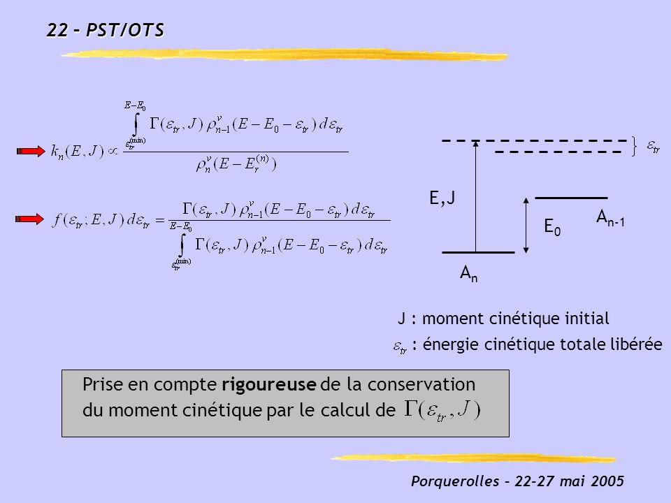 Porquerolles – 22-27 mai 2005 J : moment cinétique initial : énergie cinétique totale libérée E,J E0E0 AnAn A n-1 Prise en compte rigoureuse de la con