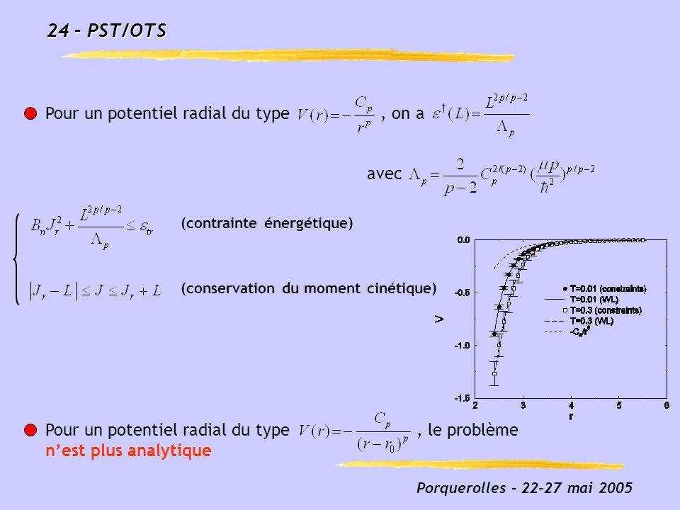 Porquerolles – 22-27 mai 2005 24 – PST/OTS Pour un potentiel radial du type, on a avec (contrainte énergétique) (conservation du moment cinétique) Pou