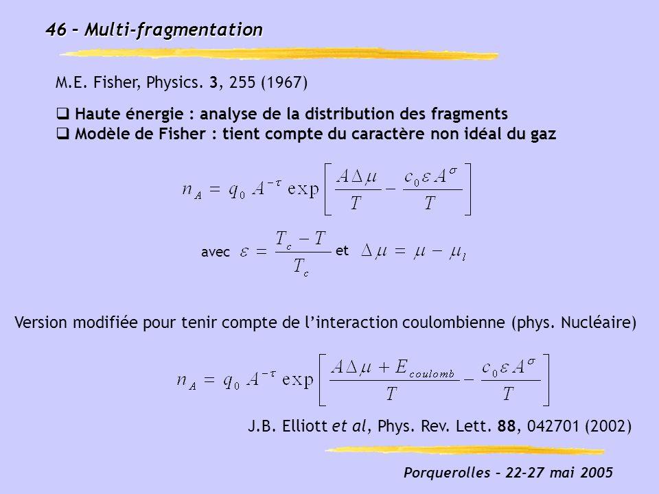 Porquerolles – 22-27 mai 2005 46 – Multi-fragmentation Haute énergie : analyse de la distribution des fragments Modèle de Fisher : tient compte du car