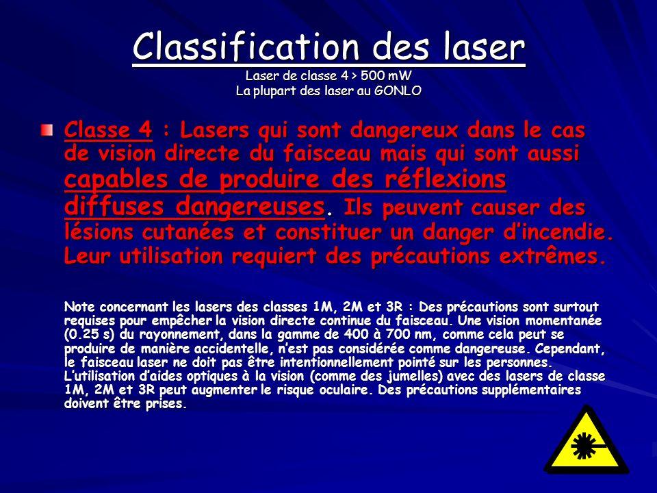 Classification des laser Laser de classe 4 > 500 mW La plupart des laser au GONLO Classe 4 : Lasers qui sont dangereux dans le cas de vision directe d