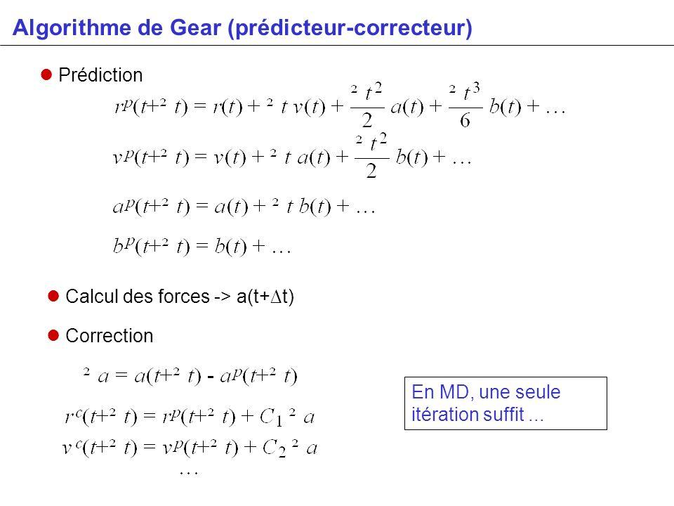 Algorithme de Gear (prédicteur-correcteur) Prédiction Calcul des forces -> a(t+t) Correction En MD, une seule itération suffit...