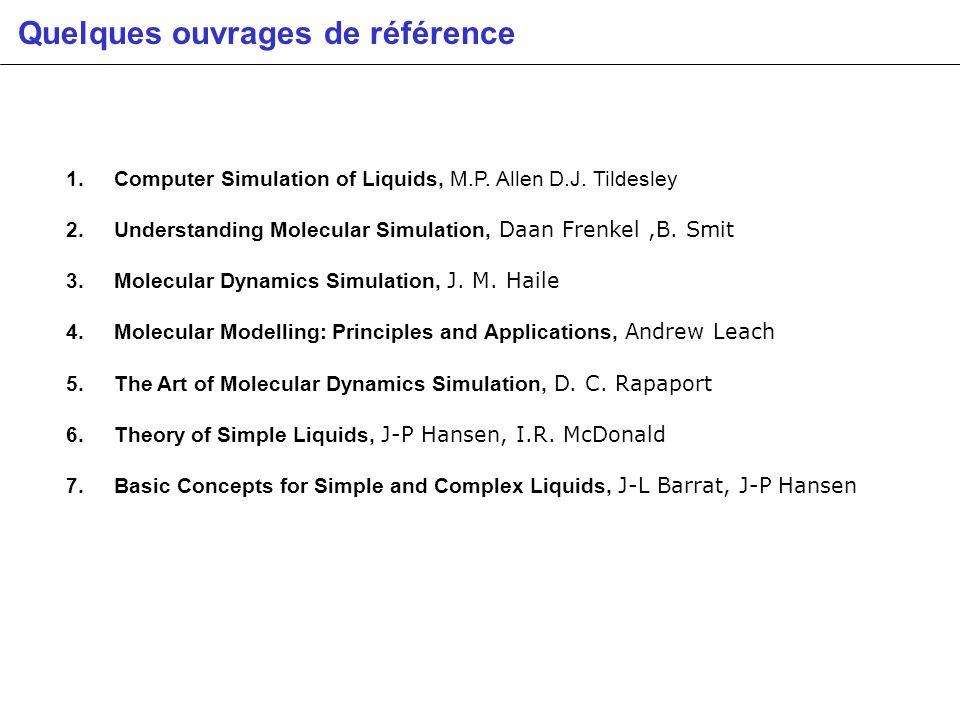 Quelques ouvrages de référence 1. Computer Simulation of Liquids, M.P. Allen D.J. Tildesley 2. Understanding Molecular Simulation, Daan Frenkel,B. Smi