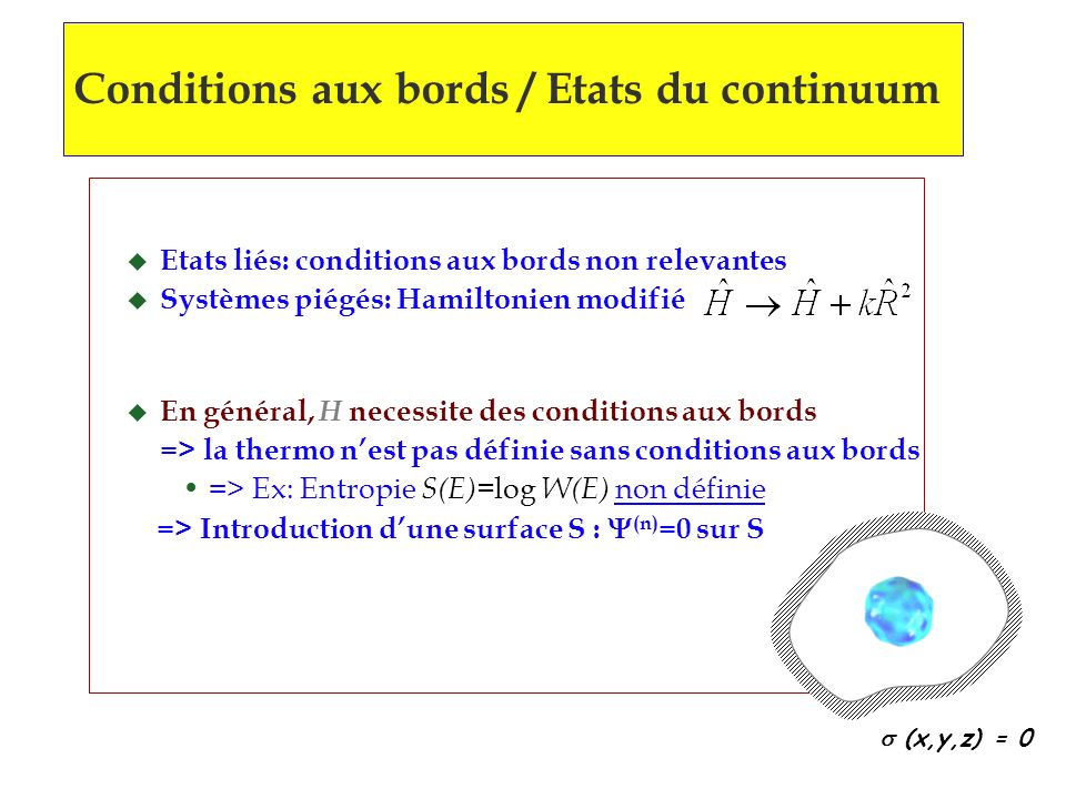 Conditions aux bords / Etats du continuum (x,y,z) = 0 u Etats liés: conditions aux bords non relevantes u Systèmes piégés: Hamiltonien modifié u En général, H necessite des conditions aux bords => la thermo nest pas définie sans conditions aux bords => Ex: Entropie S(E)= log W(E) non définie => Introduction dune surface S : (n) =0 sur S