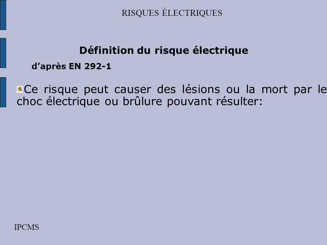 RISQUES ÉLECTRIQUES IPCMS Définition du risque électrique daprès EN 292-1 Ce risque peut causer des lésions ou la mort par le choc électrique ou brûlure pouvant résulter: