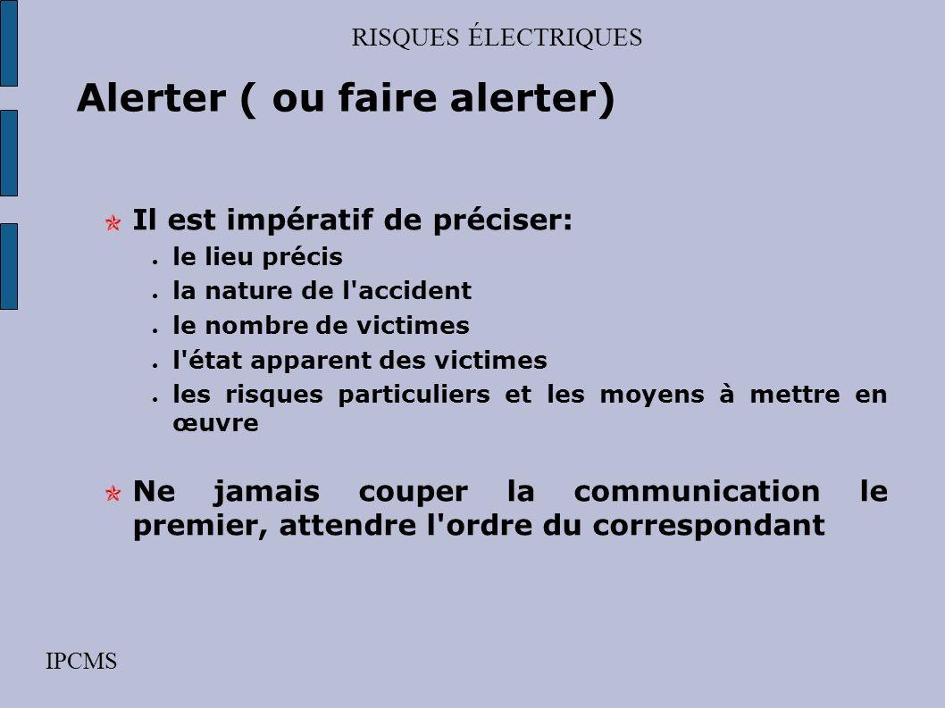 RISQUES ÉLECTRIQUES IPCMS Alerter ( ou faire alerter) But prévenir les secours à l'aide d'un message d'alerte Moyens par téléphone : – les pompiers :
