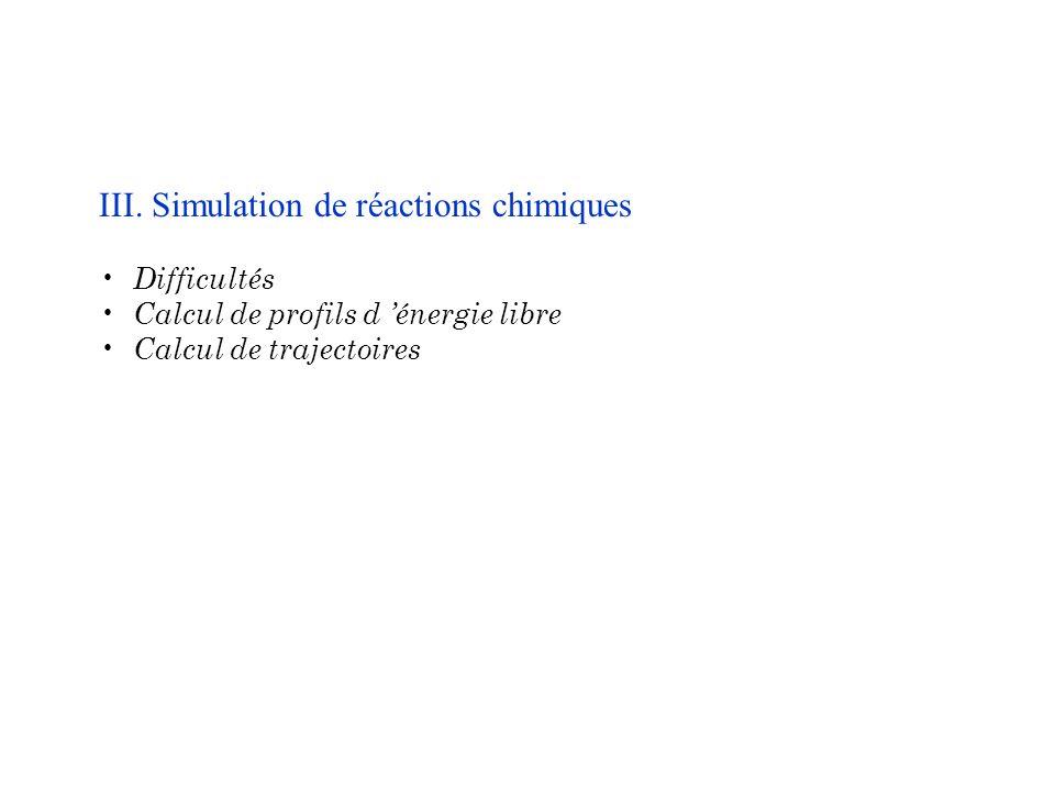 III. Simulation de réactions chimiques Difficultés Calcul de profils d énergie libre Calcul de trajectoires