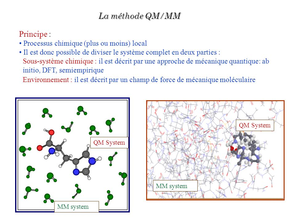 Induced dipole moment « Experimental » 0.75 D (lower limit) Theoretical AIMD Car-Parrinello 1.08 D DFT/MM MD 0.82 D Exemple : étude dune molécule deau dans leau Internal energy in kcal/mol E i = 1/2(E QM+QM/MM -E° QM ) Experimental-9.92 Theoretical Standard TIP3P MD-9.86 0.03 DFT/MM MD-9.72 2.1 Chalmet et al, JCP 2001