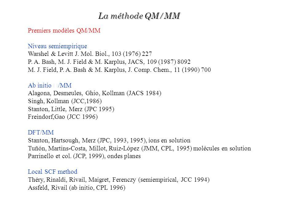 Premiers modèles QM/MM Niveau semiempirique Warshel & Levitt J. Mol. Biol., 103 (1976) 227 P. A. Bash, M. J. Field & M. Karplus, JACS, 109 (1987) 8092