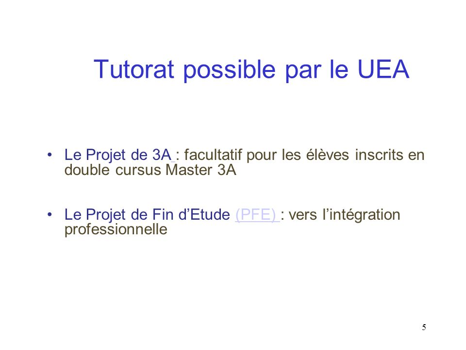 5 Le Projet de 3A : facultatif pour les élèves inscrits en double cursus Master 3A Le Projet de Fin dEtude (PFE) : vers lintégration professionnelle(PFE) Tutorat possible par le UEA