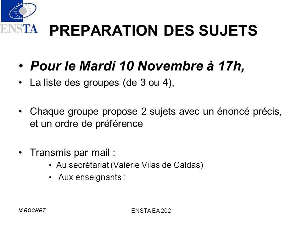 M.ROCHET ENSTA EA 202 PREPARATION DES SUJETS Pour le Mardi 10 Novembre à 17h, La liste des groupes (de 3 ou 4), Chaque groupe propose 2 sujets avec un