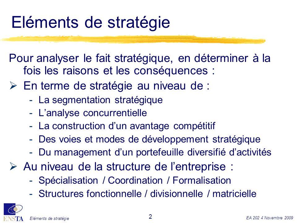 Eléments de stratégie EA 202 4 Novembre 2009 3 La segmentation stratégique Identifier au sein de lactivité globale de lentreprise les ensembles pertinents homogènes du point de vue de la formulation de la stratégie, et donc de lallocation des ressources, à partir desquelles on pourra construire la réflexion stratégique.