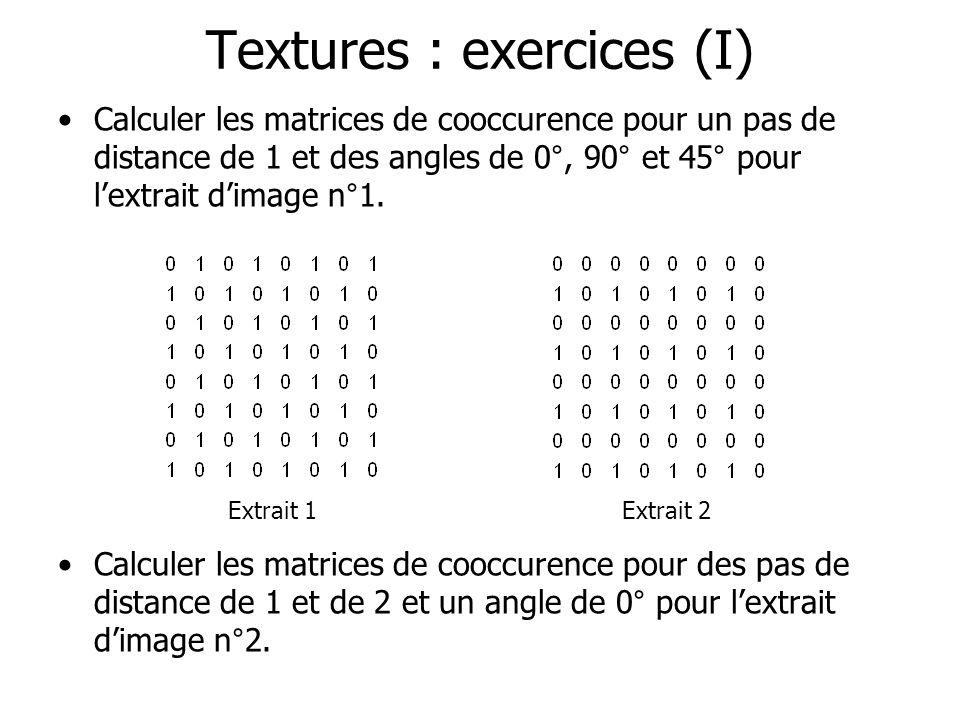 Textures : exercices (I) Calculer les matrices de cooccurence pour un pas de distance de 1 et des angles de 0°, 90° et 45° pour lextrait dimage n°1. E