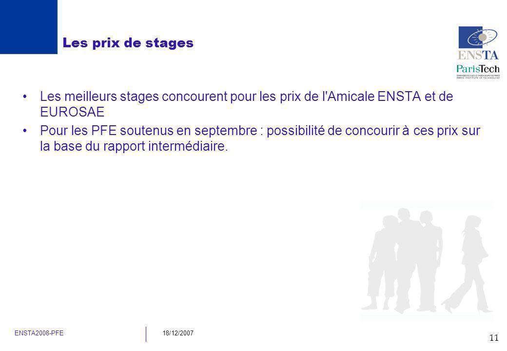 11 ENSTA2008-PFE18/12/2007 Les prix de stages Les meilleurs stages concourent pour les prix de l'Amicale ENSTA et de EUROSAE Pour les PFE soutenus en