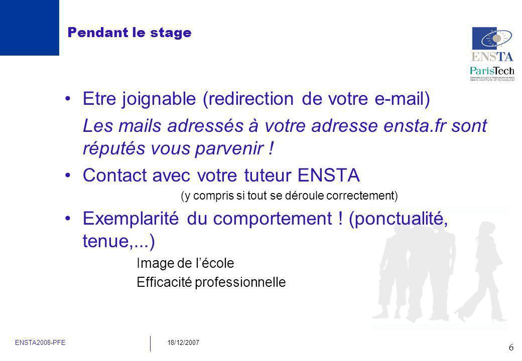 6 ENSTA2008-PFE18/12/2007 Pendant le stage Etre joignable (redirection de votre e-mail) Les mails adressés à votre adresse ensta.fr sont réputés vous