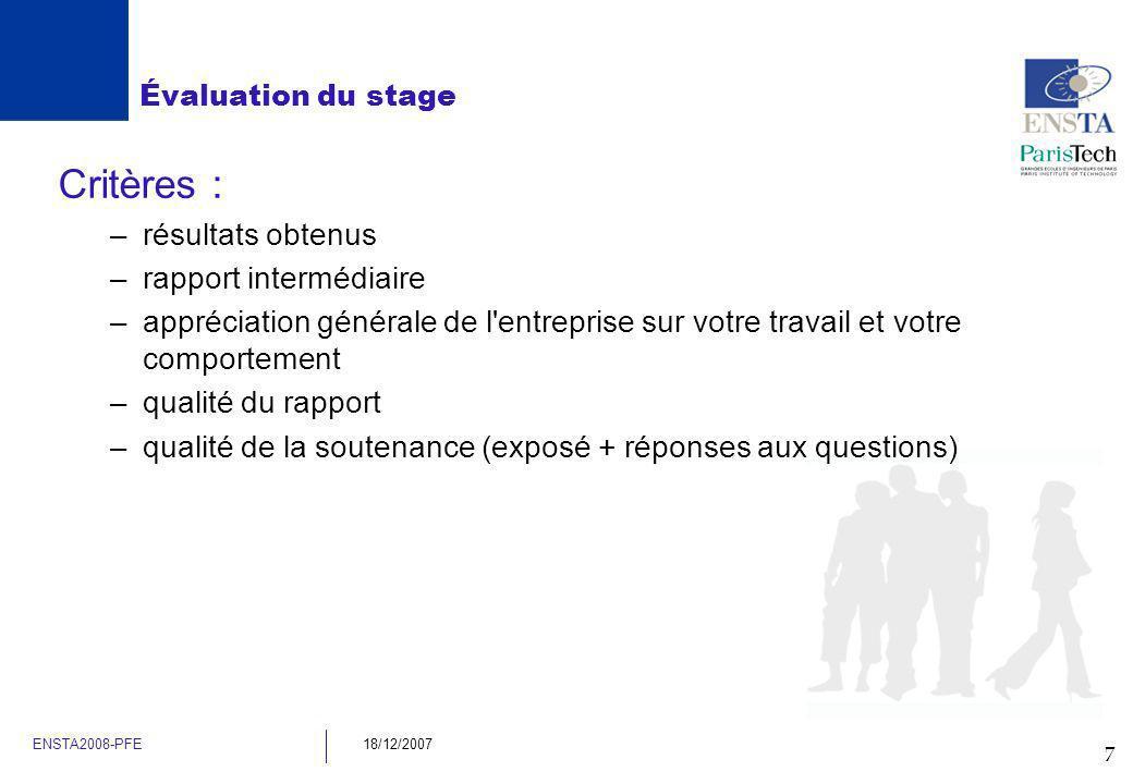 7 ENSTA2008-PFE18/12/2007 Évaluation du stage Critères : –résultats obtenus –rapport intermédiaire –appréciation générale de l'entreprise sur votre tr