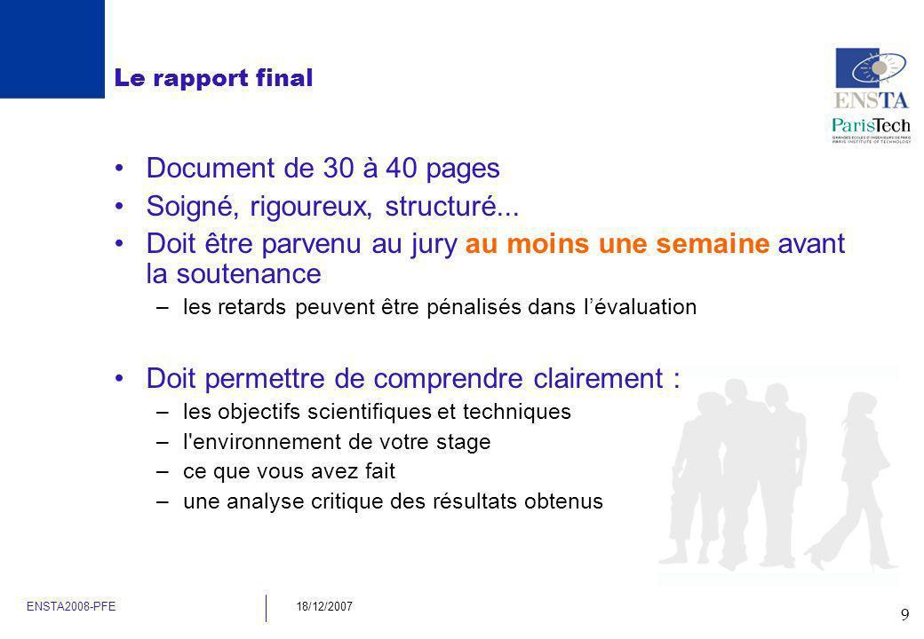 9 ENSTA2008-PFE18/12/2007 Le rapport final Document de 30 à 40 pages Soigné, rigoureux, structuré... Doit être parvenu au jury au moins une semaine av