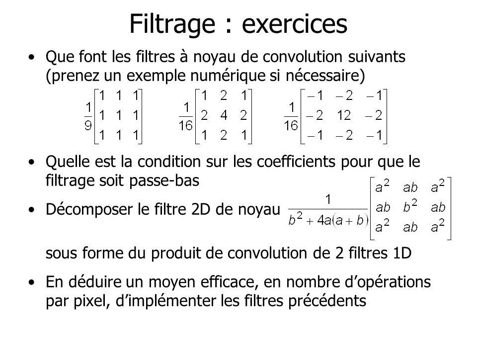Filtrage : exercices Que font les filtres à noyau de convolution suivants (prenez un exemple numérique si nécessaire) Quelle est la condition sur les