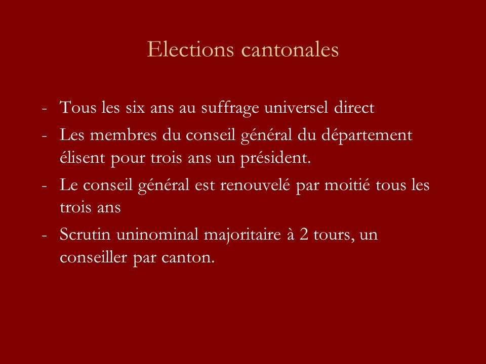 Elections cantonales -Tous les six ans au suffrage universel direct -Les membres du conseil général du département élisent pour trois ans un président.