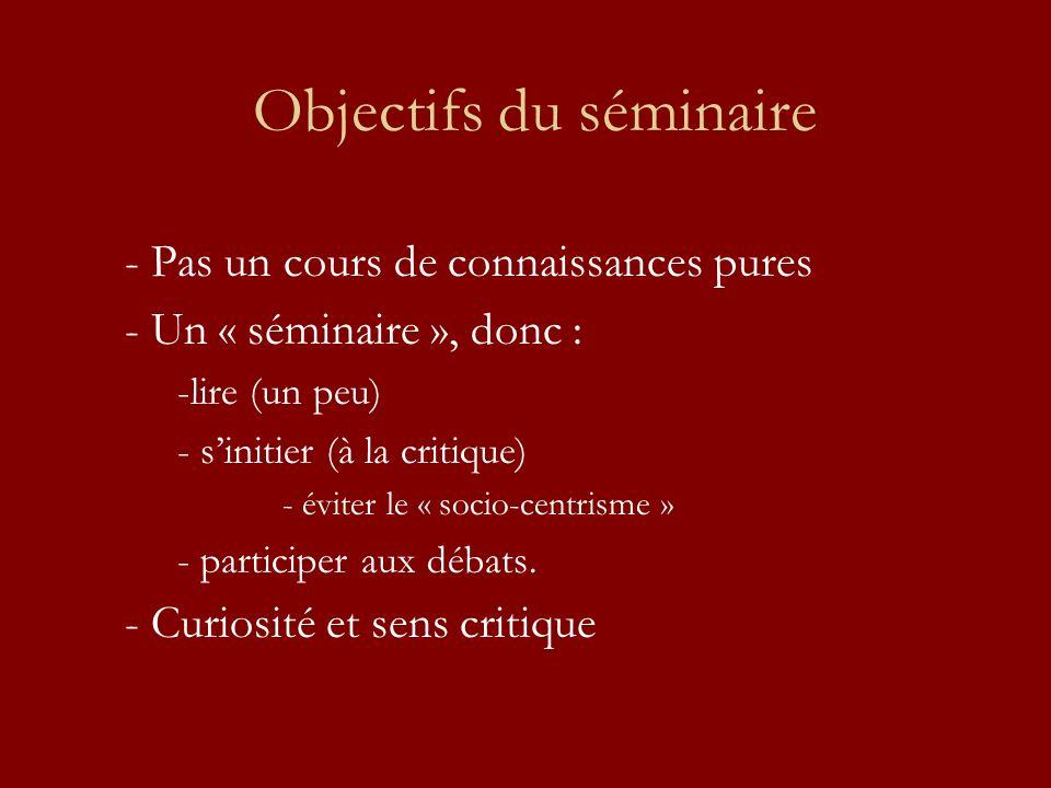 Objectifs du séminaire - Pas un cours de connaissances pures - Un « séminaire », donc : -lire (un peu) - sinitier (à la critique) - éviter le « socio-centrisme » - participer aux débats.
