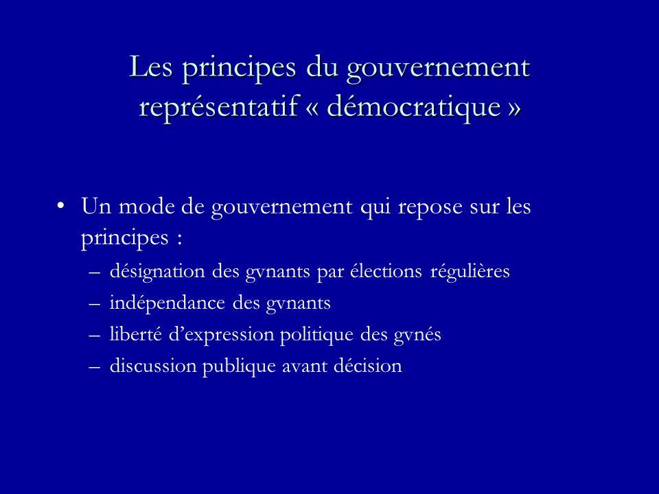 Les principes du gouvernement représentatif « démocratique » Un mode de gouvernement qui repose sur les principes : –désignation des gvnants par élections régulières –indépendance des gvnants –liberté dexpression politique des gvnés –discussion publique avant décision