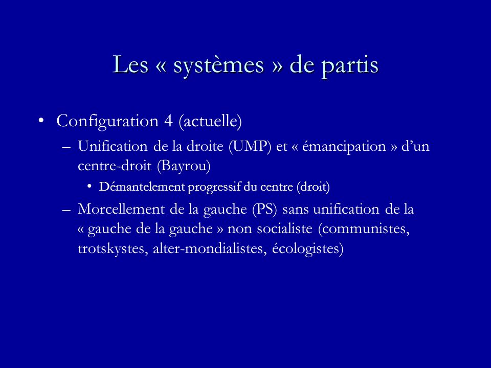 Les « systèmes » de partis Configuration 4 (actuelle) –Unification de la droite (UMP) et « émancipation » dun centre-droit (Bayrou) Démantelement progressif du centre (droit) –Morcellement de la gauche (PS) sans unification de la « gauche de la gauche » non socialiste (communistes, trotskystes, alter-mondialistes, écologistes)